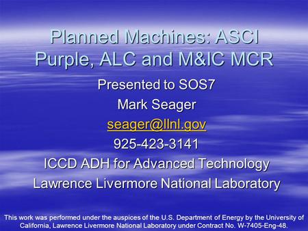 Planned Machines: ASCI Purple, ALC and M&IC MCR Presented to SOS7 Mark Seager 925-423-3141 ICCD ADH for Advanced Technology Lawrence Livermore.