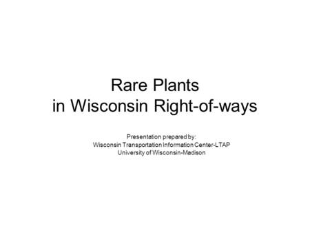 Rare Plants in Wisconsin Right-of-ways Presentation prepared by: Wisconsin Transportation Information Center-LTAP University of Wisconsin-Madison.
