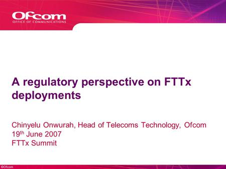 ©Ofcom A regulatory perspective on FTTx deployments Chinyelu Onwurah, Head of Telecoms Technology, Ofcom 19 th June 2007 FTTx Summit.