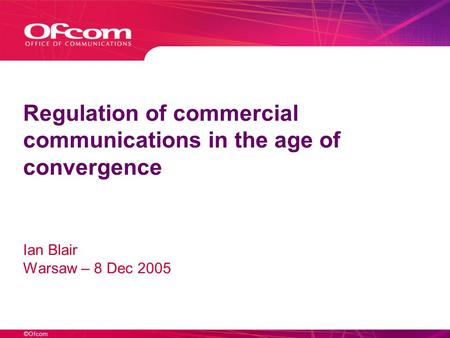 ©Ofcom Regulation of commercial communications in the age of convergence Ian Blair Warsaw – 8 Dec 2005.