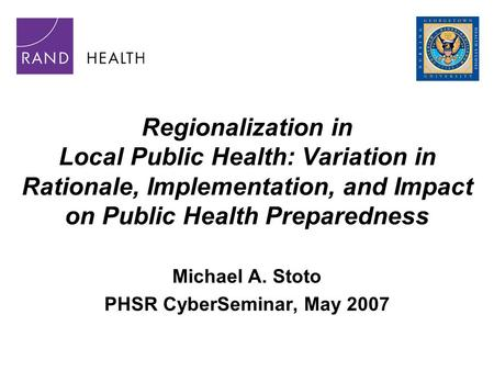 Regionalization in Local Public Health: Variation in Rationale, Implementation, and Impact on Public Health Preparedness Michael A. Stoto PHSR CyberSeminar,