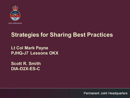 Permanent Joint Headquarters Strategies for Sharing Best Practices Lt Col Mark Payne PJHQ-J7 Lessons OKX Scott R. Smith DIA-D2X-ES-C.