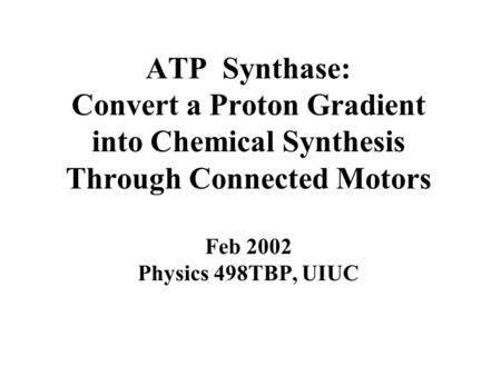 ATP Synthase: Convert a Proton Gradient into Chemical Synthesis Through Connected Motors Feb 2002 Physics 498TBP, UIUC.