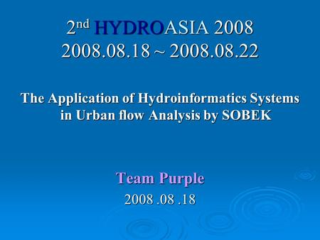 2 nd HYDROASIA 2008 2008.08.18 ~ 2008.08.22 The Application of Hydroinformatics Systems in Urban flow Analysis by SOBEK Team Purple 2008.08.18.