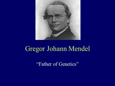 "Gregor Johann Mendel ""Father of Genetics"". Mendel's success Came up with an elegant model of experimental design –chose a good ""model"" organism: Pisum."