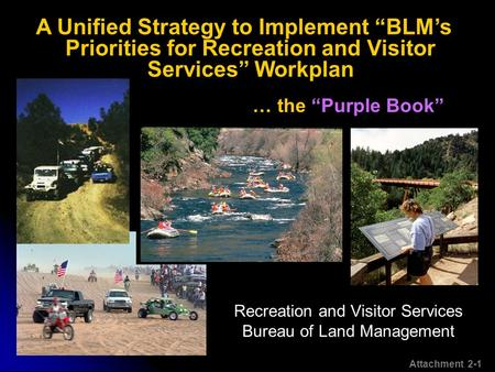 "Recreation and Visitor Services Bureau of Land Management … the ""Purple Book"" A Unified Strategy to Implement ""BLM's Priorities for Recreation and Visitor."