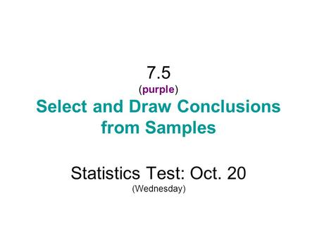 7.5 (purple) Select and Draw Conclusions from Samples Statistics Test: Oct. 20 (Wednesday)