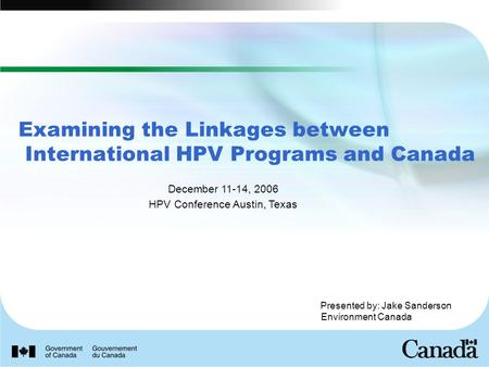 Presented by: Jake Sanderson Environment Canada Examining the Linkages between International HPV Programs and Canada December 11-14, 2006 HPV Conference.