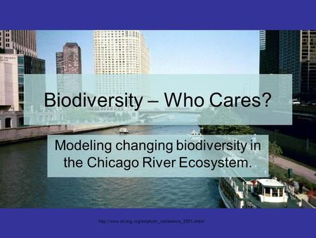 Biodiversity – Who Cares? Modeling changing biodiversity in the Chicago River Ecosystem.
