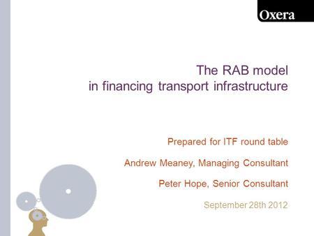 The RAB model in financing transport infrastructure September 28th 2012 Prepared for ITF round table Andrew Meaney, Managing Consultant Peter Hope, Senior.