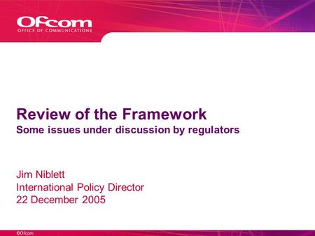 ©Ofcom Review of the Framework Some issues under discussion by regulators Jim Niblett International Policy Director 22 December 2005.