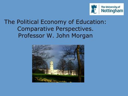 The Political Economy of Education: Comparative Perspectives. Professor W. John Morgan.