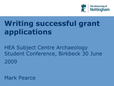 Writing successful grant applications HEA Subject Centre Archaeology Student Conference, Birkbeck 30 June 2009 Mark Pearce.