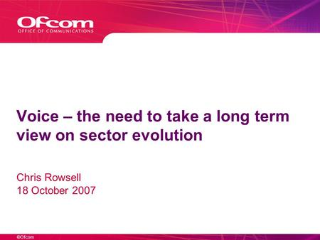 ©Ofcom Voice – the need to take a long term view on sector evolution Chris Rowsell 18 October 2007.