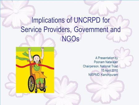 Implications of UNCRPD for Service Providers, Government and NGOs A Presentation by Poonam Natarajan Chairperson, National Trust 15 April 2010 NIEPMD,