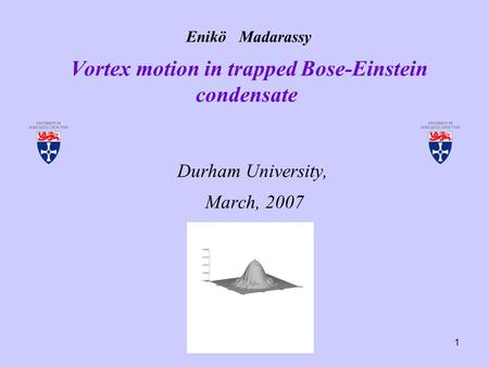 1 Enikö Madarassy Vortex motion in trapped Bose-Einstein condensate Durham University, March, 2007.