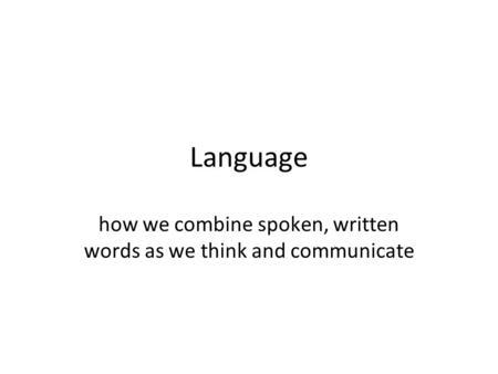 Language how we combine spoken, written words as we think and communicate.