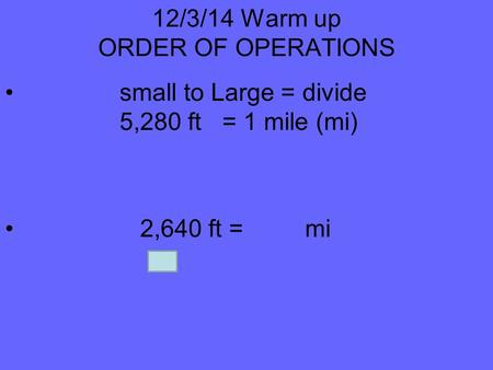 12/3/14 Warm up ORDER OF OPERATIONS small to Large = divide 5,280 ft = 1 mile (mi) 2,640 ft = mi.