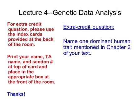Lecture 4--Genetic Data Analysis For extra credit question, please use the index cards provided at the back of the room. Print your name, TA name, and.