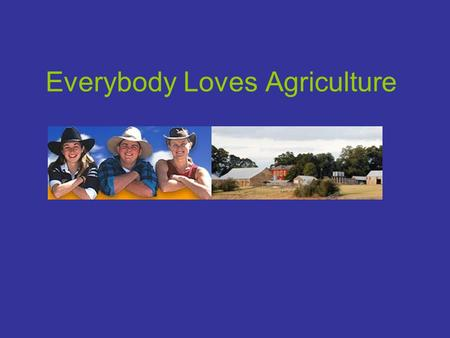 "Everybody Loves Agriculture. ""Everybody is affected by agriculture: the food we eat, the clothes we wear are agricultural products. About 60% of the Australian."