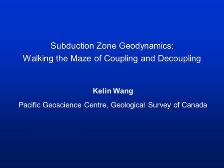 Subduction Zone Geodynamics: Walking the Maze of Coupling and Decoupling Kelin Wang Pacific Geoscience Centre, Geological Survey of Canada.