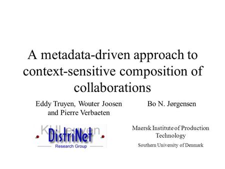 A metadata-driven approach to context-sensitive composition of collaborations Eddy Truyen, Wouter Joosen and Pierre Verbaeten Bo N. Jørgensen Maersk Institute.