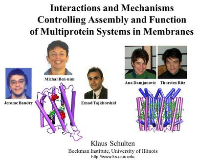 Interactions and Mechanisms Controlling Assembly and Function of Multiprotein Systems in Membranes Klaus Schulten Beckman Institute, University of Illinois.