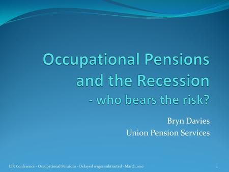 Bryn Davies Union Pension Services 1 IER Conference - Occupational Pensions - Delayed wages subtracted - March 2010.