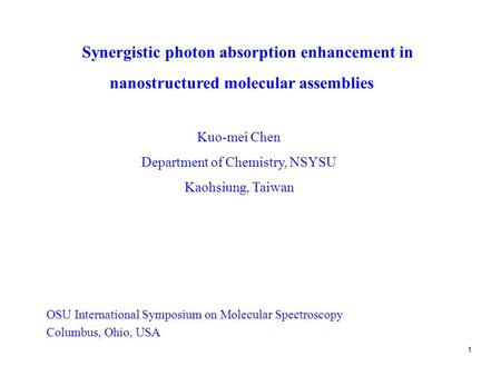 1 Synergistic photon absorption enhancement in Kuo-mei Chen Department of Chemistry, NSYSU Kaohsiung, Taiwan OSU International Symposium on Molecular Spectroscopy.