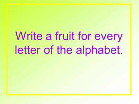 Write a fruit for every letter of the alphabet.. Write these… 1.List the 6 botanical names for fruits? Define and give examples of each. 2.What nutrients.