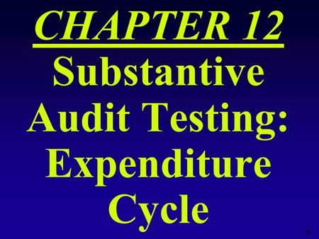 1 CHAPTER 12 Substantive Audit Testing: Expenditure Cycle.