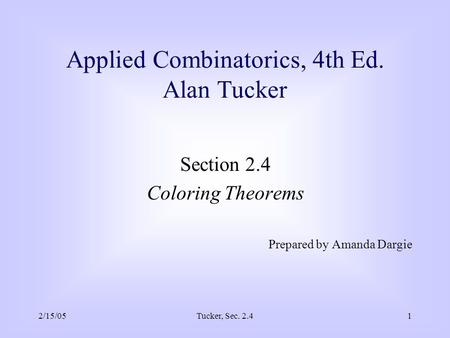 2/15/05Tucker, Sec. 2.41 Applied Combinatorics, 4th Ed. Alan Tucker Section 2.4 Coloring Theorems Prepared by Amanda Dargie.