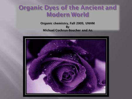 Organic Dyes of the Ancient and Modern World Organic chemistry, Fall 2009, UNHM By Michael Cochran-Boucher and An.