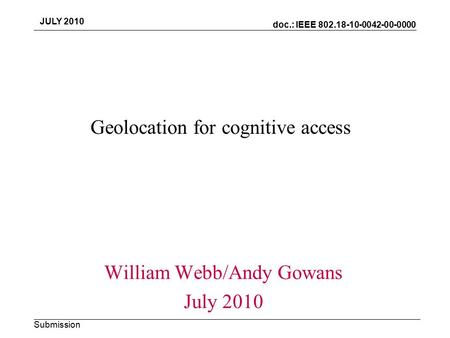 Doc.: IEEE 802.18-10-0042-00-0000 Submission JULY 2010 Geolocation for cognitive access William Webb/Andy Gowans July 2010.