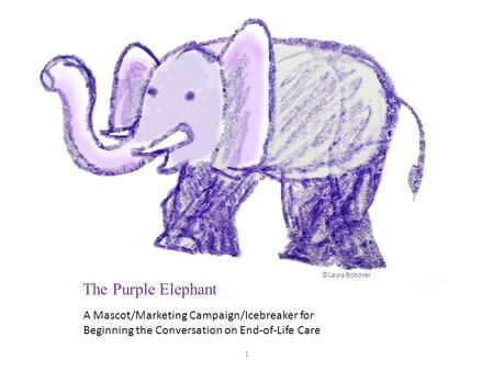A Mascot/Marketing Campaign/Icebreaker for Beginning the Conversation on End-of-Life Care The Purple Elephant ©Laura Bolsover 1.