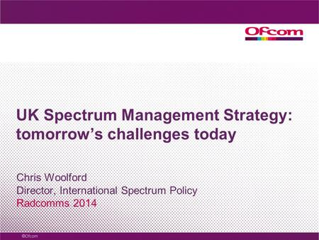 UK Spectrum Management Strategy: tomorrow's challenges today Chris Woolford Director, International Spectrum Policy Radcomms 2014.