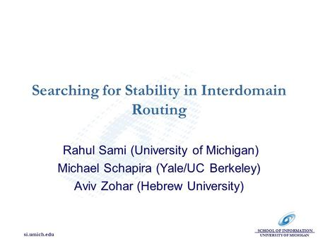SCHOOL OF INFORMATION UNIVERSITY OF MICHIGAN si.umich.edu Searching for Stability in Interdomain Routing Rahul Sami (University of Michigan) Michael Schapira.
