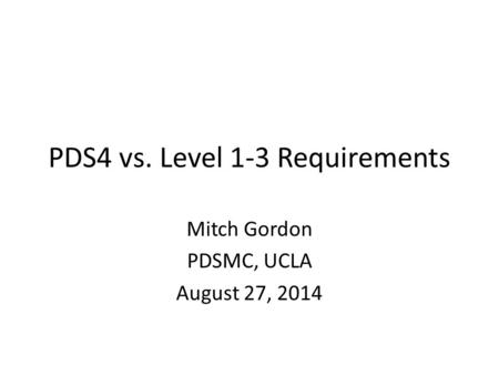 PDS4 vs. Level 1-3 Requirements Mitch Gordon PDSMC, UCLA August 27, 2014.