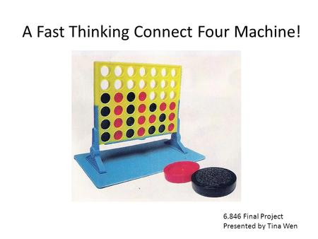 A Fast Thinking Connect Four Machine! 6.846 Final Project Presented by Tina Wen.