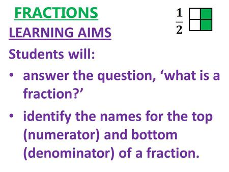 FRACTIONS LEARNING AIMS Students will: answer the question, 'what is a fraction?' identify the names for the top (numerator) and bottom (denominator) of.