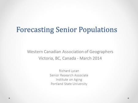 Forecasting Senior Populations Richard Lycan Senior Research Associate Institute on Aging Portland State University Western Canadian Association of Geographers.