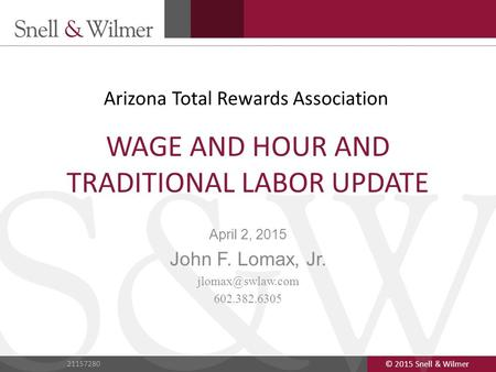 © 2015 Snell & Wilmer 1 21157280 © 2015 Snell & Wilmer 21157280 WAGE AND HOUR AND TRADITIONAL LABOR UPDATE April 2, 2015 John F. Lomax, Jr.