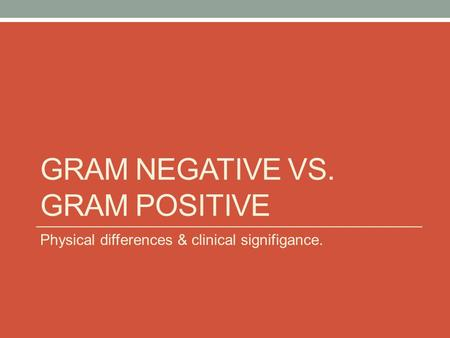 GRAM NEGATIVE VS. GRAM POSITIVE Physical differences & clinical signifigance.
