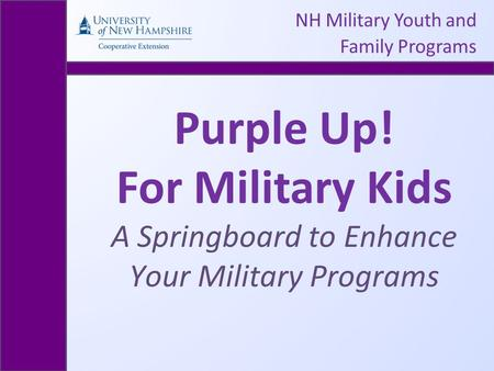 NH Military Youth and Family Programs Purple Up! For Military Kids A Springboard to Enhance Your Military Programs.