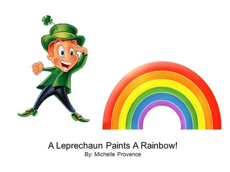 A Leprechaun Paints A Rainbow! By: Michelle Provence.