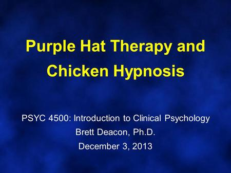Purple Hat Therapy and Chicken Hypnosis PSYC 4500: Introduction to Clinical Psychology Brett Deacon, Ph.D. December 3, 2013.