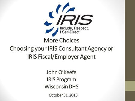 More Choices Choosing your IRIS Consultant Agency or IRIS Fiscal/Employer Agent John O'Keefe IRIS Program Wisconsin DHS October 31, 2013.