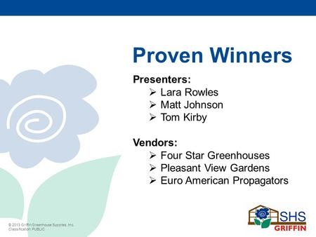 © 2013 Griffin Greenhouse Supplies, Inc. Classification: PUBLIC Proven Winners Presenters:  Lara Rowles  Matt Johnson  Tom Kirby Vendors:  Four Star.