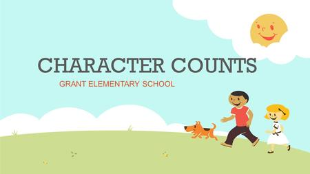 CHARACTER COUNTS GRANT ELEMENTARY SCHOOL Six Pillars of Character The CHARACTER COUNTS! approach to character education doesn't exclude anyone. The Pillars.