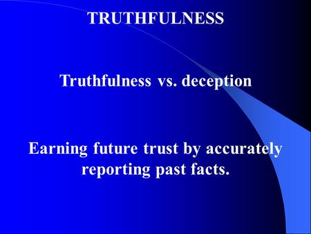 TRUTHFULNESS Truthfulness vs. deception Earning future trust by accurately reporting past facts.